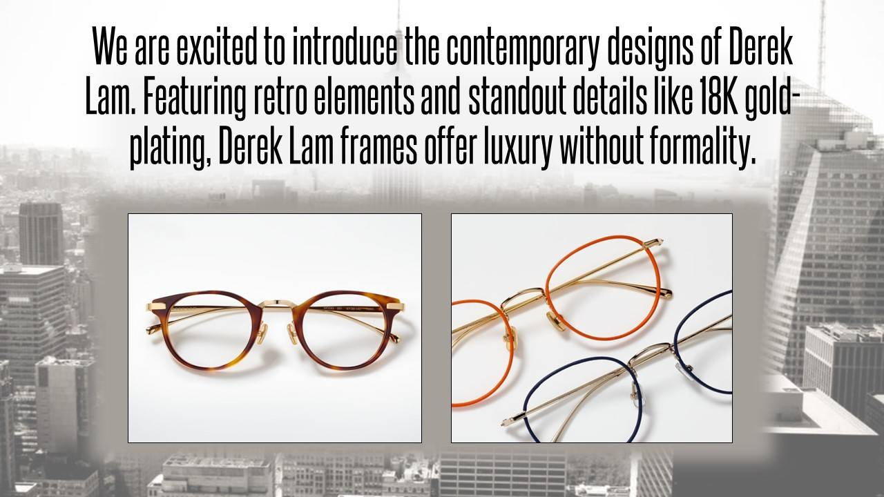 We are excited to introduce the contemporary designs of Derek Lam. Featuring retro elements and standout details like 18K gold-plating, Derek Lam frames offer luxury without formality. Two photographs of Derek Lam frames in brown tortoiseshell, orange, and navy blue.