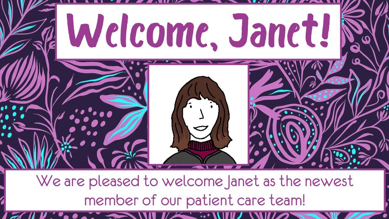 Purple floral background with a drawing of Janet. Welcome, Janet! We are pleased to welcome Janet as the newest member of our patient care team.